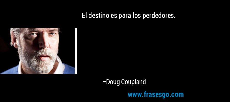 El destino es para los perdedores. – Doug Coupland