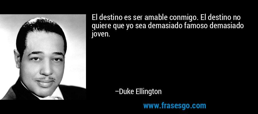 El destino es ser amable conmigo. El destino no quiere que yo sea demasiado famoso demasiado joven. – Duke Ellington
