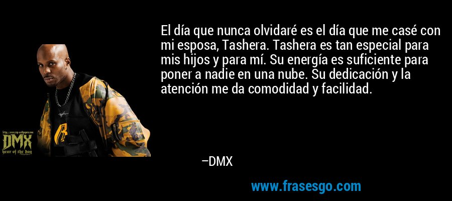 El día que nunca olvidaré es el día que me casé con mi esposa, Tashera. Tashera es tan especial para mis hijos y para mí. Su energía es suficiente para poner a nadie en una nube. Su dedicación y la atención me da comodidad y facilidad. – DMX