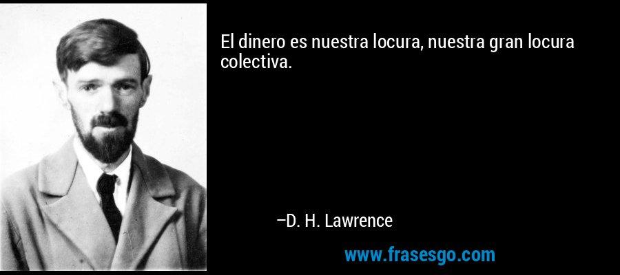 El dinero es nuestra locura, nuestra gran locura colectiva. – D. H. Lawrence