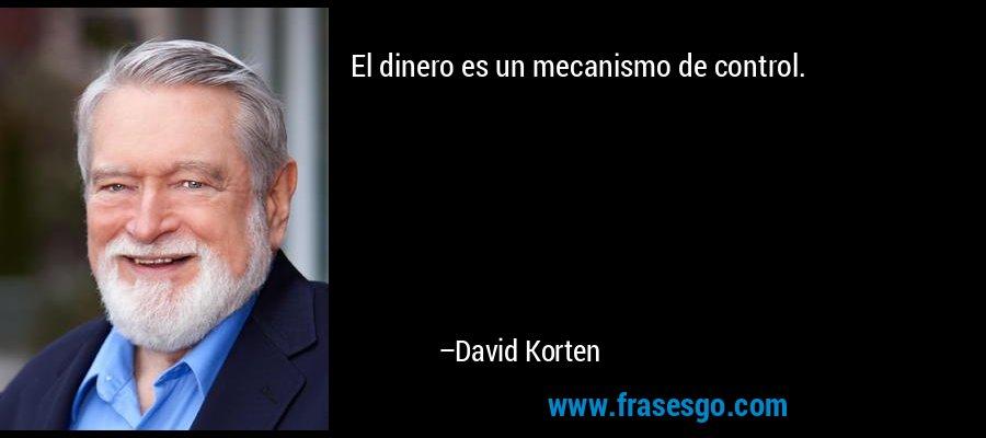 El dinero es un mecanismo de control. – David Korten