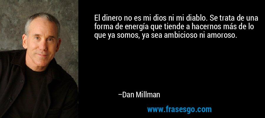 El dinero no es mi dios ni mi diablo. Se trata de una forma de energía que tiende a hacernos más de lo que ya somos, ya sea ambicioso ni amoroso. – Dan Millman