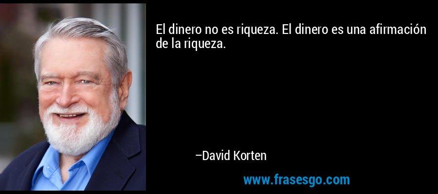 El dinero no es riqueza. El dinero es una afirmación de la riqueza. – David Korten