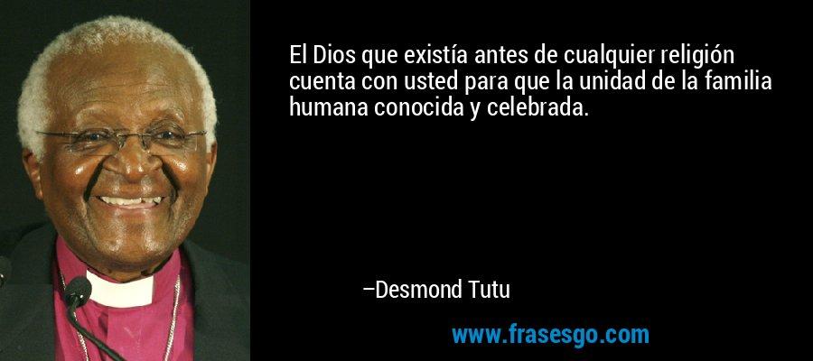 El Dios que existía antes de cualquier religión cuenta con usted para que la unidad de la familia humana conocida y celebrada. – Desmond Tutu