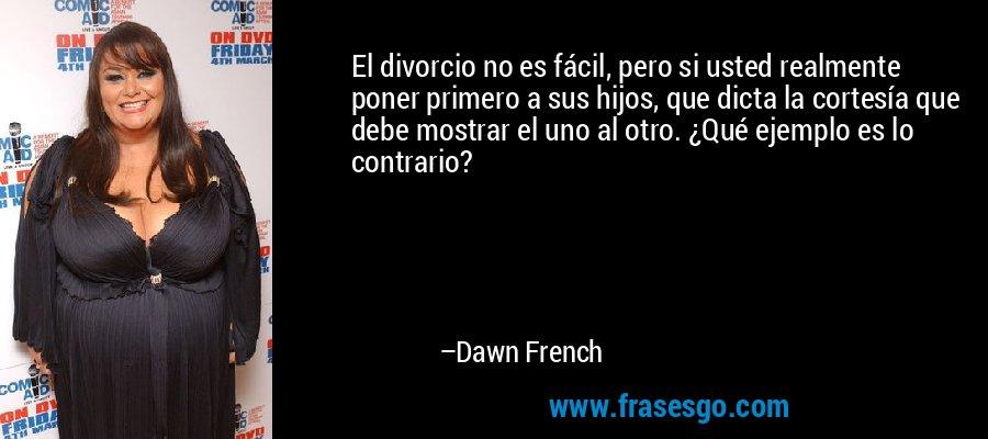 El divorcio no es fácil, pero si usted realmente poner primero a sus hijos, que dicta la cortesía que debe mostrar el uno al otro. ¿Qué ejemplo es lo contrario? – Dawn French
