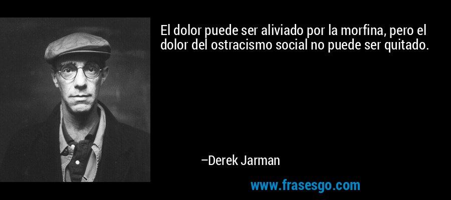 El dolor puede ser aliviado por la morfina, pero el dolor del ostracismo social no puede ser quitado. – Derek Jarman