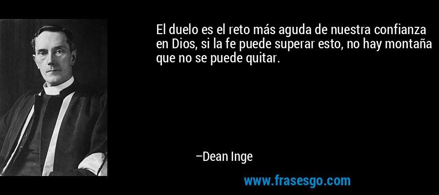 El duelo es el reto más aguda de nuestra confianza en Dios, si la fe puede superar esto, no hay montaña que no se puede quitar. – Dean Inge