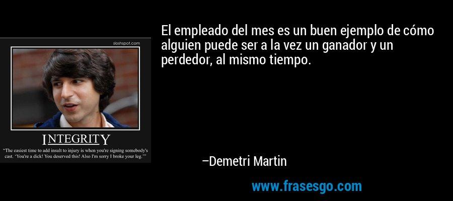 El empleado del mes es un buen ejemplo de cómo alguien puede ser a la vez un ganador y un perdedor, al mismo tiempo. – Demetri Martin
