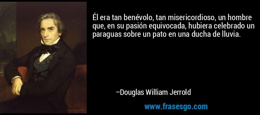 Él era tan benévolo, tan misericordioso, un hombre que, en su pasión equivocada, hubiera celebrado un paraguas sobre un pato en una ducha de lluvia. – Douglas William Jerrold