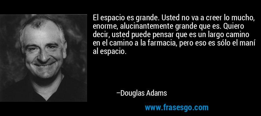 El espacio es grande. Usted no va a creer lo mucho, enorme, alucinantemente grande que es. Quiero decir, usted puede pensar que es un largo camino en el camino a la farmacia, pero eso es sólo el maní al espacio. – Douglas Adams