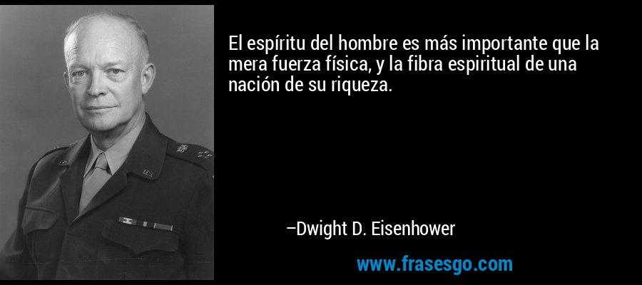 El espíritu del hombre es más importante que la mera fuerza física, y la fibra espiritual de una nación de su riqueza. – Dwight D. Eisenhower