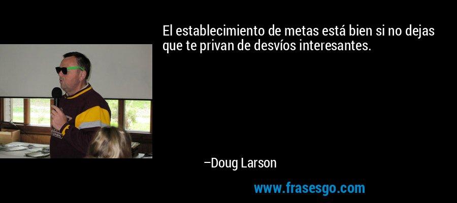 El establecimiento de metas está bien si no dejas que te privan de desvíos interesantes. – Doug Larson