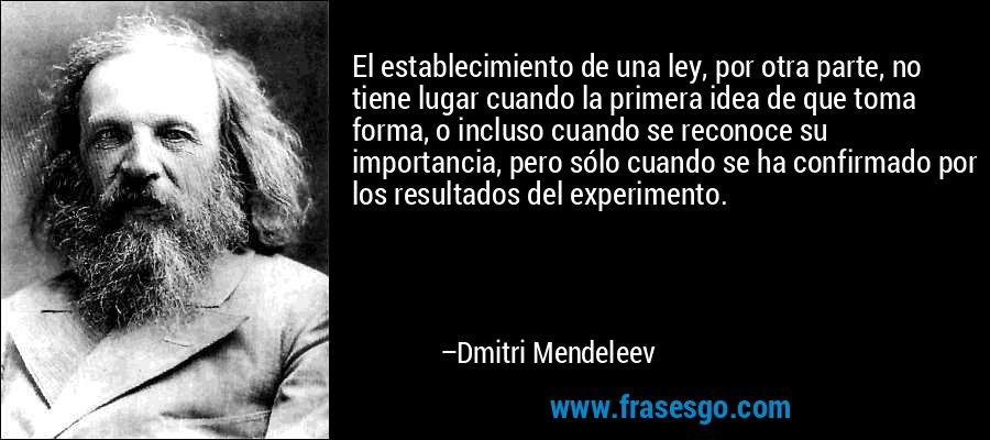 El establecimiento de una ley, por otra parte, no tiene lugar cuando la primera idea de que toma forma, o incluso cuando se reconoce su importancia, pero sólo cuando se ha confirmado por los resultados del experimento. – Dmitri Mendeleev