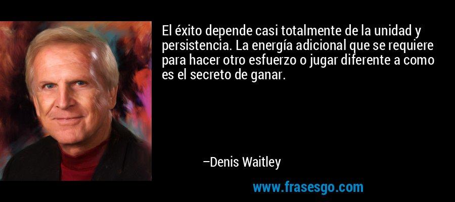 El éxito depende casi totalmente de la unidad y persistencia. La energía adicional que se requiere para hacer otro esfuerzo o jugar diferente a como es el secreto de ganar. – Denis Waitley