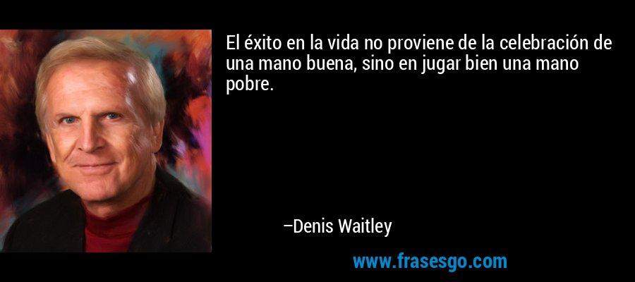 El éxito en la vida no proviene de la celebración de una mano buena, sino en jugar bien una mano pobre. – Denis Waitley