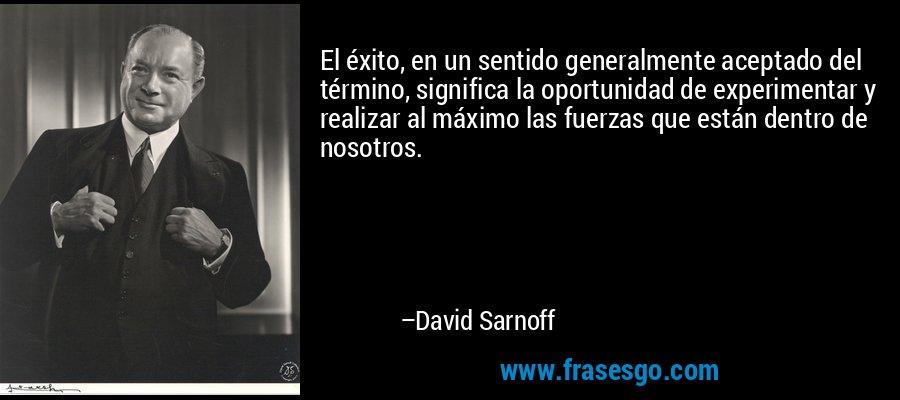 El éxito, en un sentido generalmente aceptado del término, significa la oportunidad de experimentar y realizar al máximo las fuerzas que están dentro de nosotros. – David Sarnoff