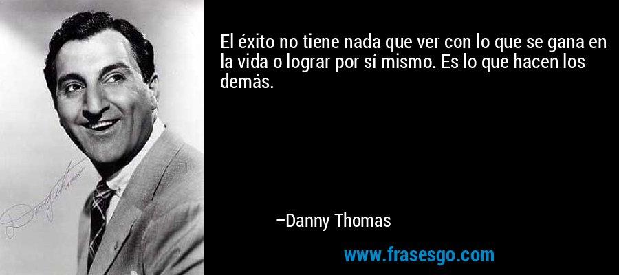El éxito no tiene nada que ver con lo que se gana en la vida o lograr por sí mismo. Es lo que hacen los demás. – Danny Thomas