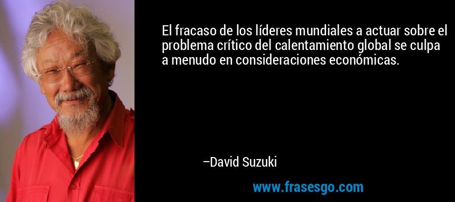 El fracaso de los líderes mundiales a actuar sobre el problema crítico del calentamiento global se culpa a menudo en consideraciones económicas. – David Suzuki