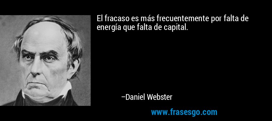 El fracaso es más frecuentemente por falta de energía que falta de capital. – Daniel Webster