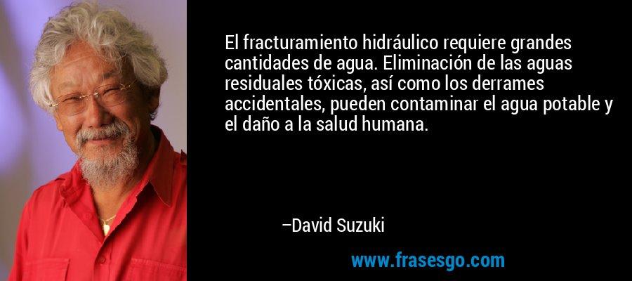 El fracturamiento hidráulico requiere grandes cantidades de agua. Eliminación de las aguas residuales tóxicas, así como los derrames accidentales, pueden contaminar el agua potable y el daño a la salud humana. – David Suzuki