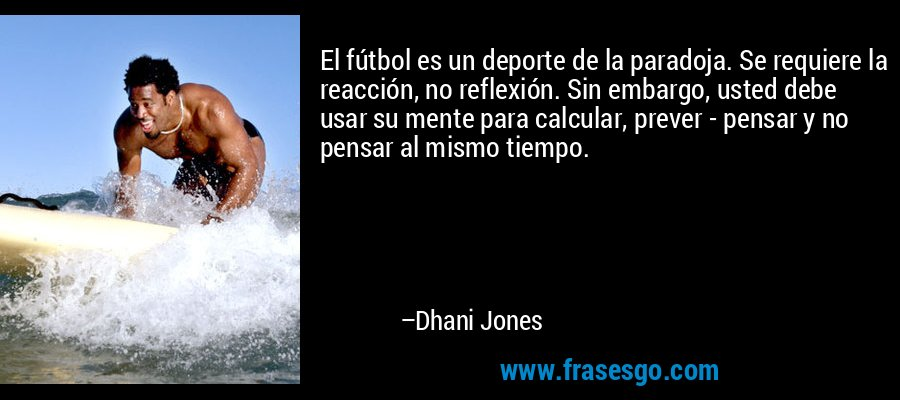 El fútbol es un deporte de la paradoja. Se requiere la reacción, no reflexión. Sin embargo, usted debe usar su mente para calcular, prever - pensar y no pensar al mismo tiempo. – Dhani Jones