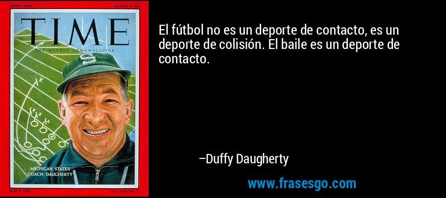 El fútbol no es un deporte de contacto, es un deporte de colisión. El baile es un deporte de contacto. – Duffy Daugherty