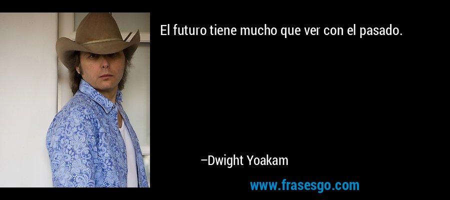 El futuro tiene mucho que ver con el pasado. – Dwight Yoakam