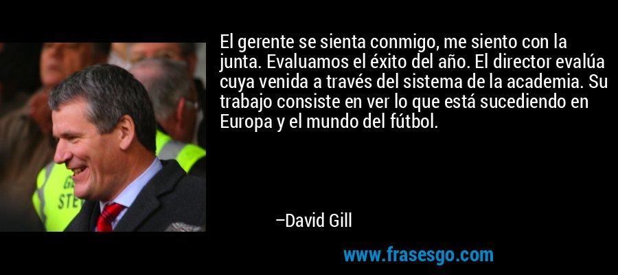 El gerente se sienta conmigo, me siento con la junta. Evaluamos el éxito del año. El director evalúa cuya venida a través del sistema de la academia. Su trabajo consiste en ver lo que está sucediendo en Europa y el mundo del fútbol. – David Gill