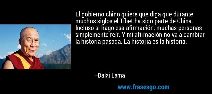 El gobierno chino quiere que diga que durante muchos siglos el Tíbet ha sido parte de China. Incluso si hago esa afirmación, muchas personas simplemente reír. Y mi afirmación no va a cambiar la historia pasada. La historia es la historia. – Dalai Lama