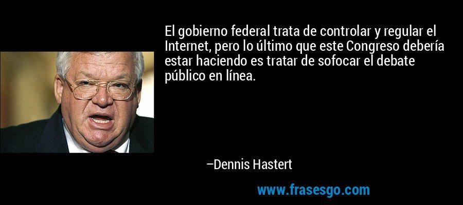 El gobierno federal trata de controlar y regular el Internet, pero lo último que este Congreso debería estar haciendo es tratar de sofocar el debate público en línea. – Dennis Hastert