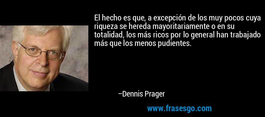 El hecho es que, a excepción de los muy pocos cuya riqueza se hereda mayoritariamente o en su totalidad, los más ricos por lo general han trabajado más que los menos pudientes. – Dennis Prager