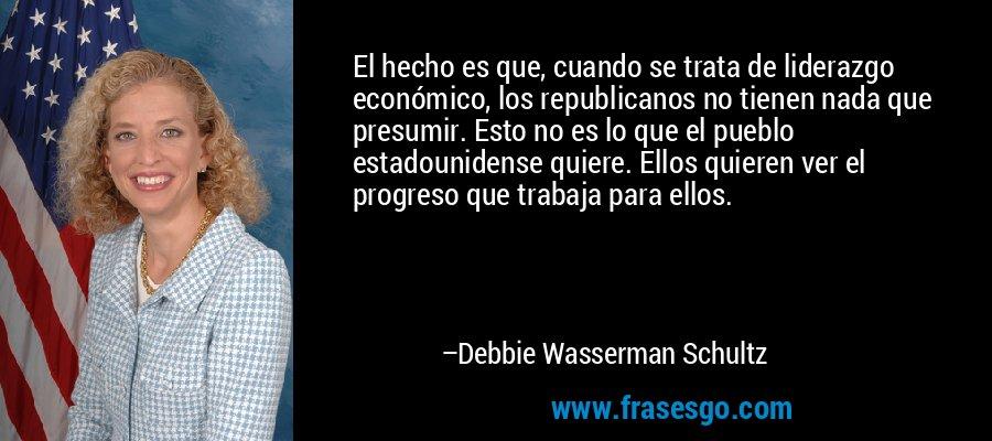 El hecho es que, cuando se trata de liderazgo económico, los republicanos no tienen nada que presumir. Esto no es lo que el pueblo estadounidense quiere. Ellos quieren ver el progreso que trabaja para ellos. – Debbie Wasserman Schultz