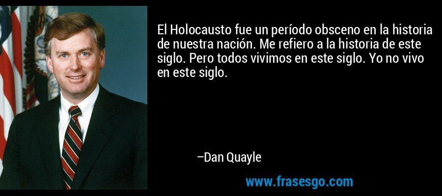 El Holocausto fue un período obsceno en la historia de nuestra nación. Me refiero a la historia de este siglo. Pero todos vivimos en este siglo. Yo no vivo en este siglo. – Dan Quayle