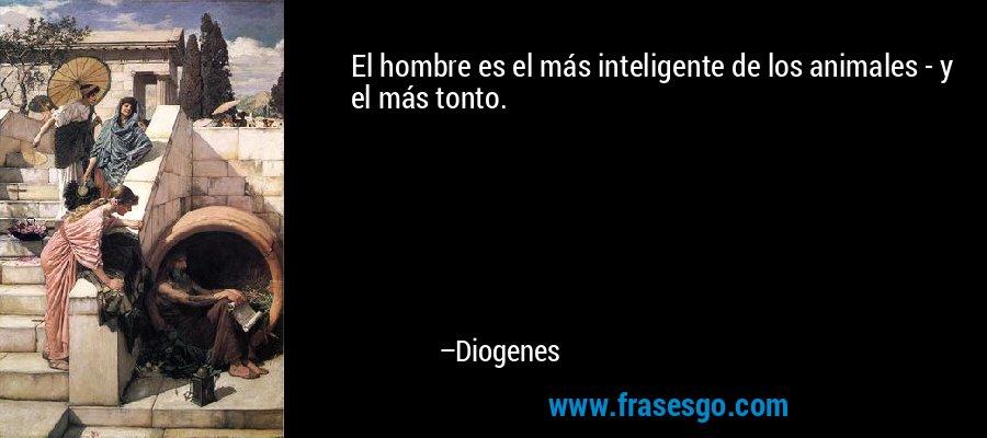 El hombre es el más inteligente de los animales - y el más tonto. – Diogenes