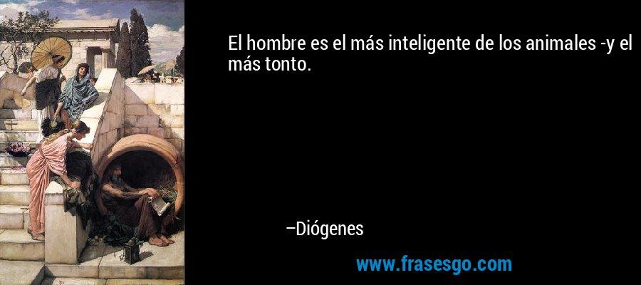 El hombre es el más inteligente de los animales -y el más tonto. – Diógenes