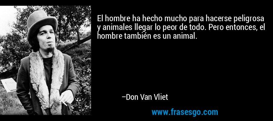 El hombre ha hecho mucho para hacerse peligrosa y animales llegar lo peor de todo. Pero entonces, el hombre también es un animal. – Don Van Vliet
