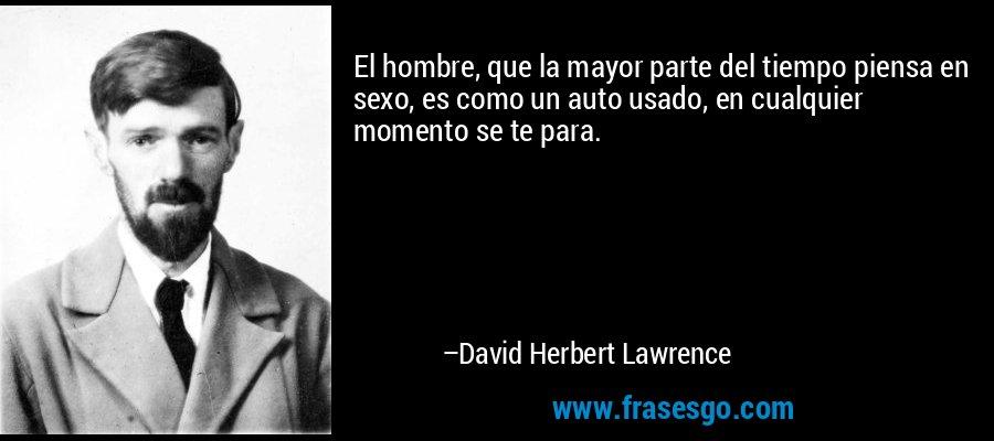 El hombre, que la mayor parte del tiempo piensa en sexo, es como un auto usado, en cualquier momento se te para. – David Herbert Lawrence