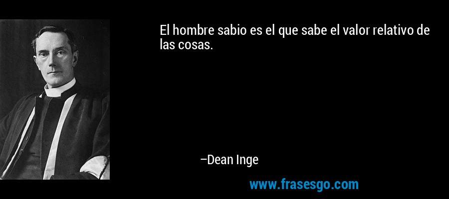 El hombre sabio es el que sabe el valor relativo de las cosas. – Dean Inge