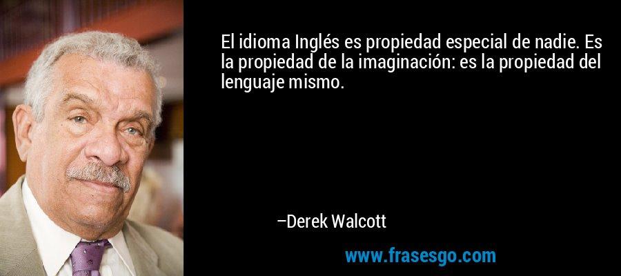 El idioma Inglés es propiedad especial de nadie. Es la propiedad de la imaginación: es la propiedad del lenguaje mismo. – Derek Walcott