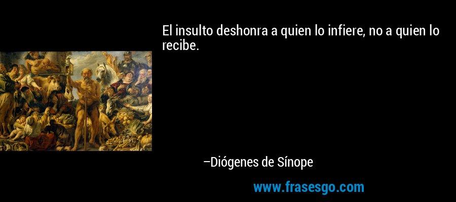 El insulto deshonra a quien lo infiere, no a quien lo recibe. – Diógenes de Sínope
