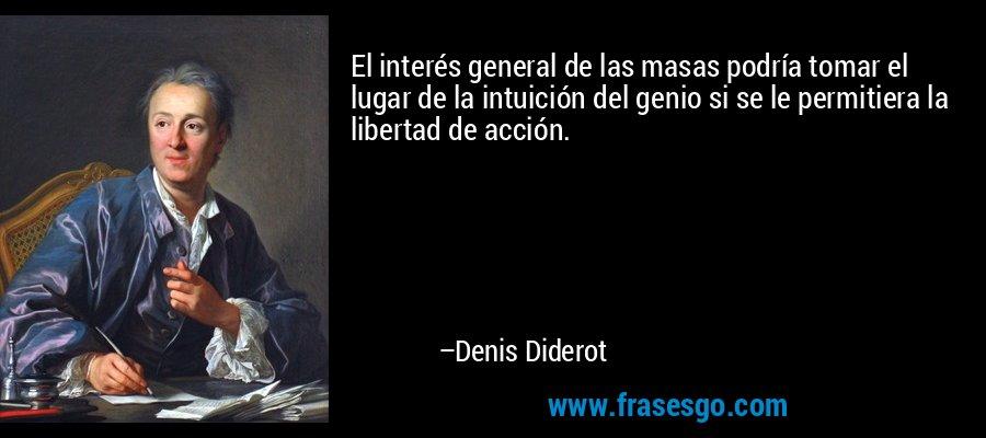 El interés general de las masas podría tomar el lugar de la intuición del genio si se le permitiera la libertad de acción. – Denis Diderot
