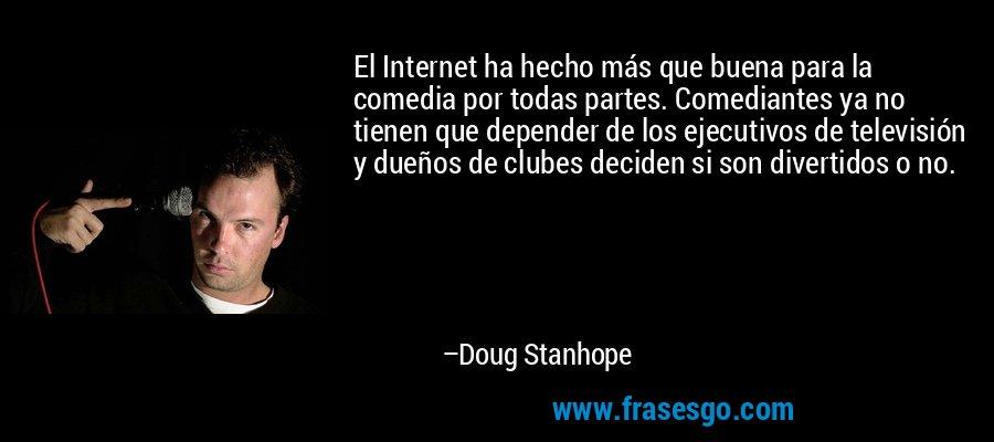 El Internet ha hecho más que buena para la comedia por todas partes. Comediantes ya no tienen que depender de los ejecutivos de televisión y dueños de clubes deciden si son divertidos o no. – Doug Stanhope