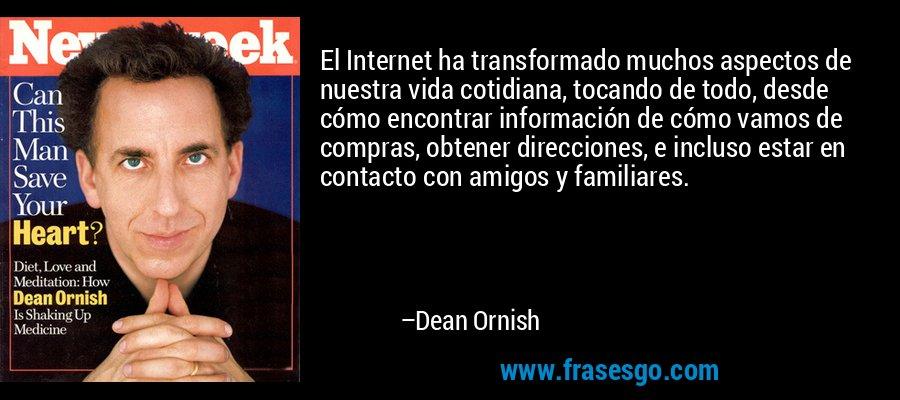 El Internet ha transformado muchos aspectos de nuestra vida cotidiana, tocando de todo, desde cómo encontrar información de cómo vamos de compras, obtener direcciones, e incluso estar en contacto con amigos y familiares. – Dean Ornish