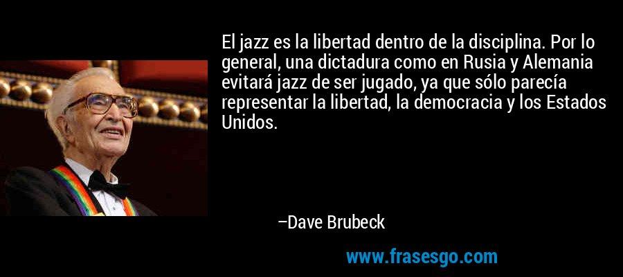 El jazz es la libertad dentro de la disciplina. Por lo general, una dictadura como en Rusia y Alemania evitará jazz de ser jugado, ya que sólo parecía representar la libertad, la democracia y los Estados Unidos. – Dave Brubeck