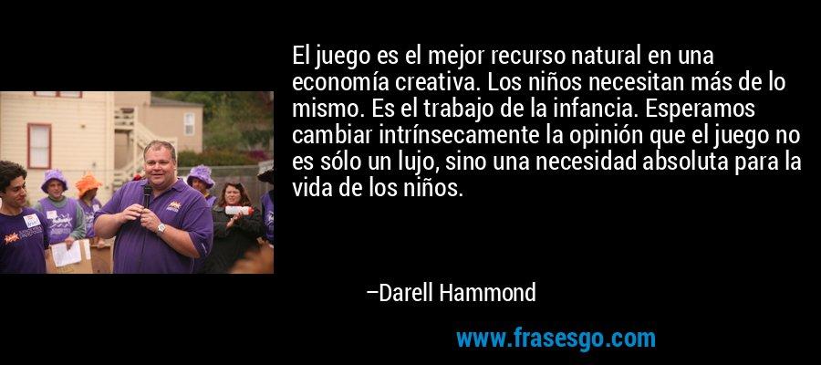 El juego es el mejor recurso natural en una economía creativa. Los niños necesitan más de lo mismo. Es el trabajo de la infancia. Esperamos cambiar intrínsecamente la opinión que el juego no es sólo un lujo, sino una necesidad absoluta para la vida de los niños. – Darell Hammond