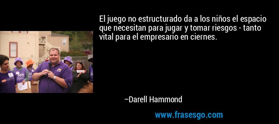 El juego no estructurado da a los niños el espacio que necesitan para jugar y tomar riesgos - tanto vital para el empresario en ciernes. – Darell Hammond
