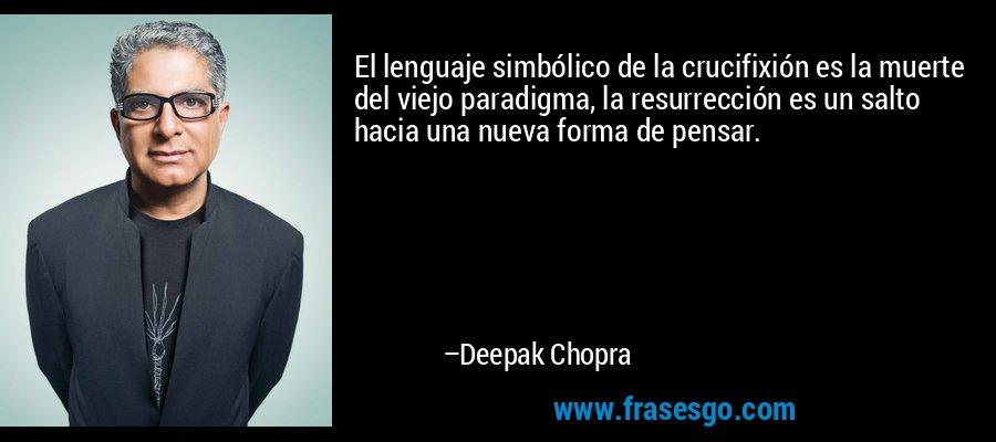 El lenguaje simbólico de la crucifixión es la muerte del viejo paradigma, la resurrección es un salto hacia una nueva forma de pensar. – Deepak Chopra