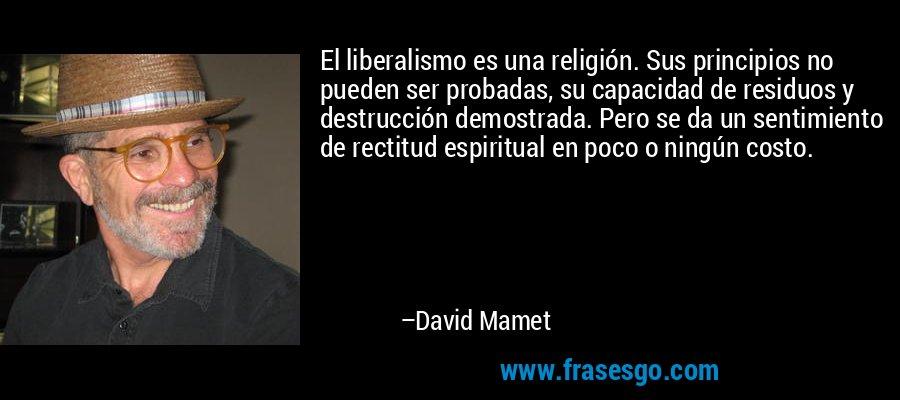 El liberalismo es una religión. Sus principios no pueden ser probadas, su capacidad de residuos y destrucción demostrada. Pero se da un sentimiento de rectitud espiritual en poco o ningún costo. – David Mamet