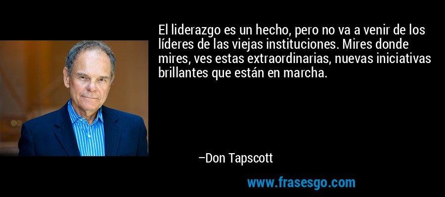 El liderazgo es un hecho, pero no va a venir de los líderes de las viejas instituciones. Mires donde mires, ves estas extraordinarias, nuevas iniciativas brillantes que están en marcha. – Don Tapscott