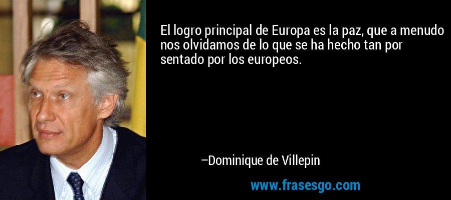 El logro principal de Europa es la paz, que a menudo nos olvidamos de lo que se ha hecho tan por sentado por los europeos. – Dominique de Villepin